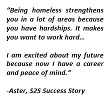 "Text Box: ""Being homeless strengthens you in a lot of areas because you have hardships. It makes you want to work hard…I am excited about my future because now I have a career and peace of mind.""-Aster, S2S Success Story"